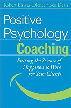 [Robert Biswas-Diener, Ben Dean]のPositive Psychology Coaching: Putting the Science of Happiness to Work for Your Clients (English Edition)