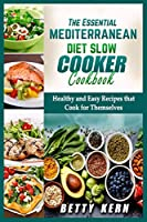 The Essential Mediterranean Diet Slow Cooker Cookbook: Healthy and Easy Recipes that Cook for Themselves