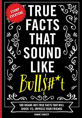 True Facts that Sound Like Bulls#*t: 500 Insane-But-True Facts That Will Shock And Impress Your Friends from Appleseed Press Book Publishers