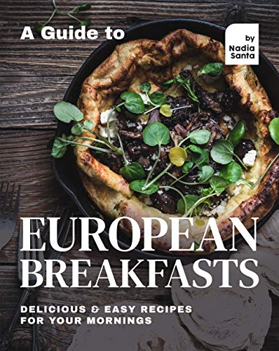 A Guide to European Breakfasts: Delicious & Easy Recipes for Your Mornings (English Edition)