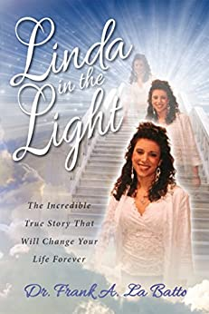 Linda in the Light: The Incredible True Story That Will Change Your Life Forever by [DR. FRANK A. LA BATTO]