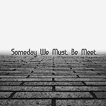 Someday We Must Be Meet