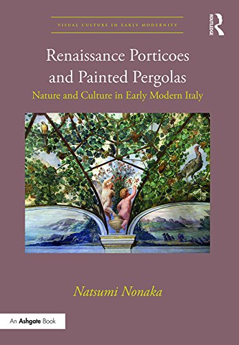 Renaissance Porticoes and Painted Pergolas: Nature and Culture in Early Modern Italy (Visual Culture in Early Modernity) (English Edition)