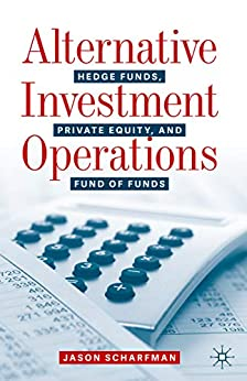 Alternative Investment Operations: Hedge Funds, Private Equity, and Fund of Funds by [Jason Scharfman]