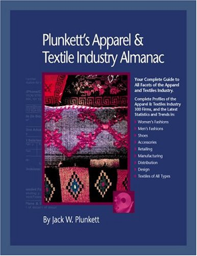 Plunkett's Apparel and Textiles Industry Almanac: Your Complete Guide to All Facets of the Apparel and Textiles Business from Design to Manufacturing ... Apparel & Textiles Industry Almanac)