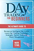 Day Trading for Beginners: The Ultimate Guide to Become an Intelligent Day Trader, Learn Day Trading Psychology, Strategies, Tactics, Tools, and Money Management