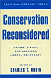 Conservation Reconsidered: Nature, Virtue, and American Liberal Democracy (The Political Economy Forum)