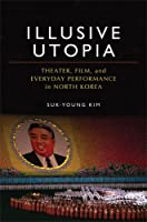 Illusive Utopia: Theater, Film, and Everyday Performance in North Korea (THEATER: THEORY/TEXT/PERFORMANCE)