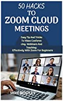 50 HACKS TO ZOOM CLOUD MEETINGS : Easy tips and tricks to video conferencing, webinars and teachings effectively with zoom Front Cover
