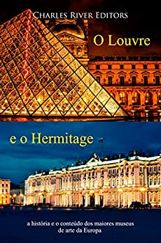 O Louvre e o Hermitage: a história e o conteúdo dos maiores museus de arte da Europa por [Charles River Editors]