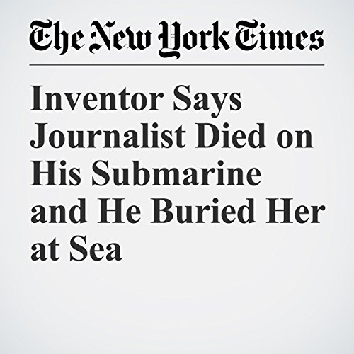 Inventor Says Journalist Died on His Submarine and He Buried Her at Sea   Martin Selsoe Sorensen