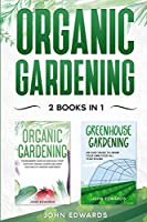 Organic Gardening: 2 Books in 1: The Complete Guide on How to Start Your Own Organic Vegetable Garden, How to Build a Greenhouse and Grow Your Own Food All Year Round