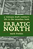 Erratic North: A Vietnam Draft Resister's Life in the Canadian Bush