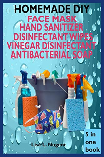 HOMEMADE DIY FACE MASK, HAND SANITIZER, DISINFECTANT WIPES, VINEGAR DISINFECTANT & ANTIBACTERIAL SOAP: A Complete Guide On All Homemade Natural Recipe And Importance & Steps Of Handwashing