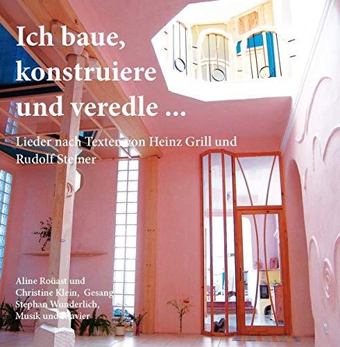 Ich baue, konstruiere und veredle: Lieder zu Texten von Heinz Grill und Rudolf Steiner