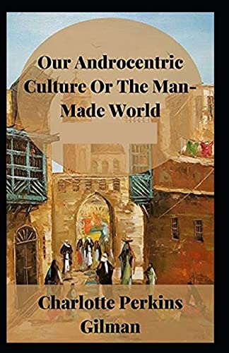 Our Androcentric Culture Or The Man-Made World (Illustrated edition)