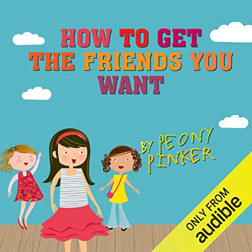 How to Get the Friends You Want, by Peony Pinker audiobook cover art