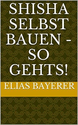 Shisha selbst bauen - So gehts! (German Edition)