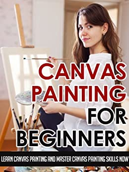 Canvas Painting For Beginners – Learn Canvas Painting And Master Canvas Painting Skills Now (Canvas Painting Skills, Canvas Painting For Beginners, Oil ... Painting, Art Painting, Acrylic Painting) by [Jolin White]