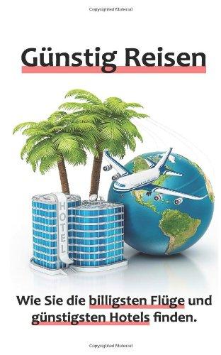 Preisvergleich Produktbild Günstig Reisen - Wie Sie die billigsten Flüge und günstigsten Hotels finden.