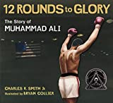 Twelve Rounds to Glory (12 Rounds to Glory): The Story of Muhammad Ali - Charles R. Smith Jr.