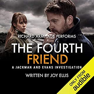 The Fourth Friend     A Jackman and Evans Thriller              Written by:                                                                                                                                 Joy Ellis                               Narrated by:                                                                                                                                 Richard Armitage                      Length: 7 hrs and 56 mins     42 ratings     Overall 4.4