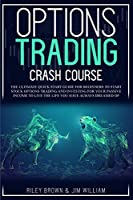 Options Trading Crash Course: The Ultimate Quick Start Guide for Beginners to Start Stock Options Trading and Investing for Your Passive Income to Live the Life You Have Always Dreamed of (Trading Investing)