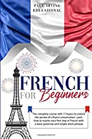 French for Beginners: The complete course with 17 topics to unlock the secrets of a fluent conversation. Learn how to master your first step in French with a basic grammar and simple short phrases. (Easy French)