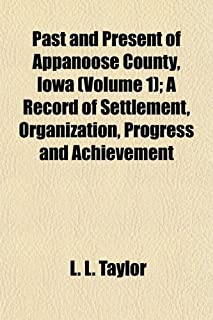 Past and Present of Appanoose County, Iowa (Volume 1); A Record of Settlement, Organization, Progress and Achievement