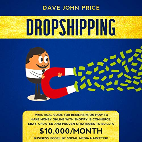 Amazon Com Dropshipping Practical Guide For Beginners On How To Make Money Online With Shopify E Commerce Ebay Updated And Proven Strategies To Build A 10 000 Month Business Model By Social Media Marketing Audible Audio