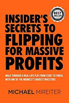 Insider's Secrets to Flipping for Massive Profits: Walk Through a Real-Life Flip, From Start To Finish, With One Of The Midwest's Biggest Investors by [Michael Mireiter]