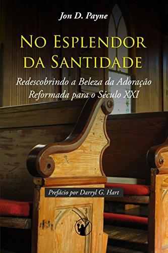 No Esplendor da Santidade: Redescobrindo a Beleza da Adoração Reformada para o Século XXI