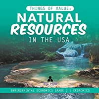 Things of Value: Natural Resources in the USA - Environmental Economics Grade 3 - Economics