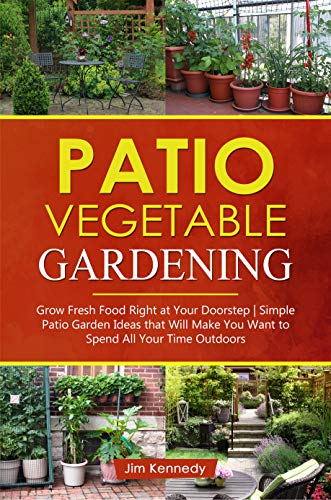 Patio Vegetable Gardening: Grow Fresh Food Right at Your Doorstep | Simple Patio Garden Ideas That Will Make You Want to Spend All Your Time Outdoors (Home Garden Book 2)