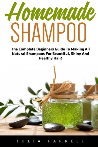 Homemade Shampoo: The Complete Beginners Guide To Making All Natural Shampoos For Beautiful, Shiny And Healthy Hair! (Diy Homemade Shampoo, Homemade Shampoo, Shampoo Making)