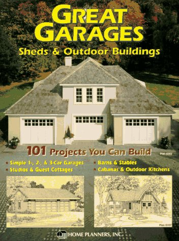 Great Garages, Sheds and Outdoor Buildings: 101 Projects You Can Build