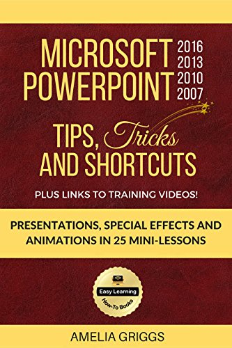 Microsoft PowerPoint 2016 2013 2010 2007 Tips Tricks and Shortcuts: Presentations, Special Effects and Animations in 25 Mini-Lessons (Easy Learning Microsoft Office How-To Books)