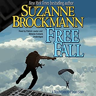 Free Fall     A Troubleshooters Short Story: Troubleshooters, Book 2010              Written by:                                                                                                                                 Suzanne Brockmann                               Narrated by:                                                                                                                                 Patrick Lawlor,                                                                                        Melanie Ewbank                      Length: 1 hr and 28 mins     Not rated yet     Overall 0.0