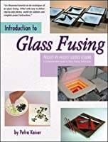 Introduction to Glass Fusing: 15 Complete Project Lessons & Ideas for Dozens of Additional Fused Pieces