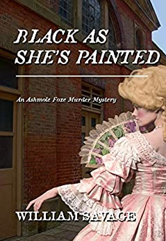 Black As She's Painted: An Ashmole Foxe Georgian Mystery by [William Savage]