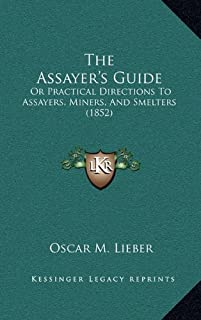 The Assayer's Guide: Or Practical Directions To Assayers, Miners, And Smelters (1852)