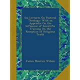 Six Lectures On Pastoral Theology: With an Appendix On the Influence of Scientific Training On the Reception of Religious Truth