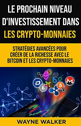 Le prochain niveau d'investissement dans les crypto-monnaies : Stratégies avancées pour créer de la richesse avec le bitcoin et les crypto-monnaies (French Edition)