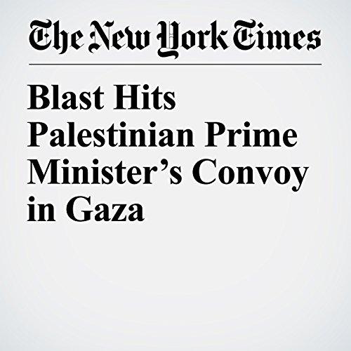 Blast Hits Palestinian Prime Minister's Convoy in Gaza copertina