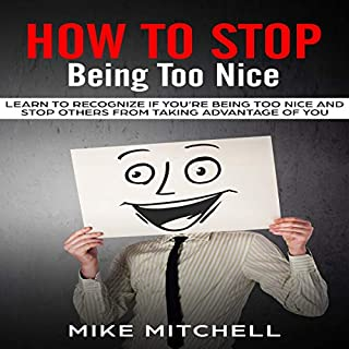How to Stop Being Too Nice     Learn to Recognize If You're Being Too Nice and Stop Others from Taking Advantage of You              By:                                                                                                                                 Mike Mitchell                               Narrated by:                                                                                                                                 William Bahl                      Length: 39 mins     11 ratings     Overall 5.0