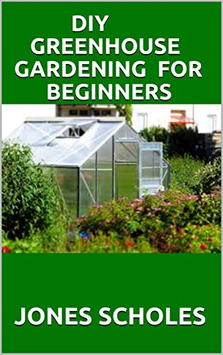 DIY GREENHOUSE GARDENING FOR BEGINNERS: Step by Step Process to Build your Greenhouse System and Grow Healthy Vegetables, Fruits, ... (Greenhouse Hydroponics Aquaponics) (English Edition)