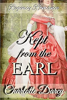 Regency Romance: Kept From The Earl: Clean and Wholesome Historical Romance by [Charlotte Darcy]