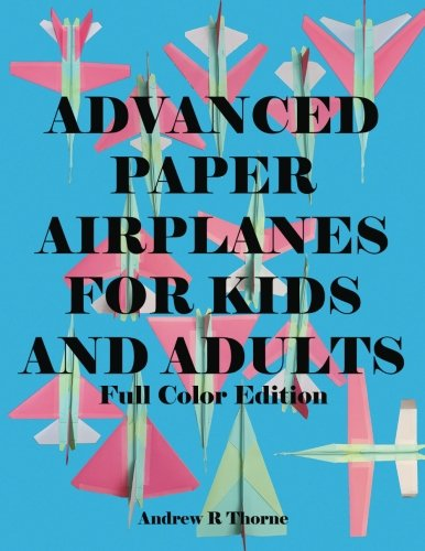 Advanced Paper Airplanes For Kids and Adults: Full Color Edition