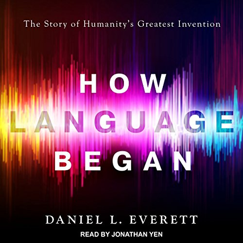 How Language Began     The Story of Humanity's Greatest Invention              By:                                                                                                                                 Daniel L. Everett                               Narrated by:                                                                                                                                 Jonathan Yen                      Length: 13 hrs and 10 mins     205 ratings     Overall 3.7