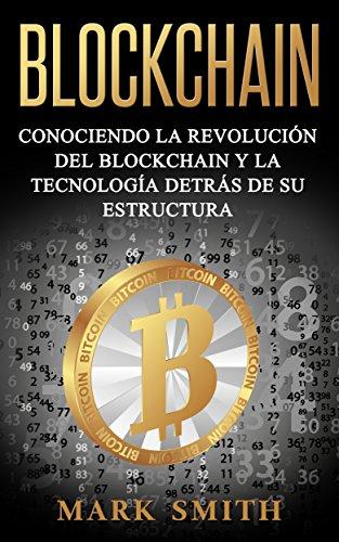 Blockchain: Conociendo la Revolución del Blockchain y la Tecnología detrás de su Estructura (Libro en Español/Blockchain Book Spanish Version)